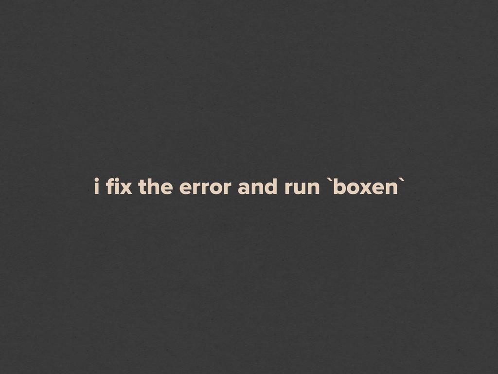 i fix the error and run `boxen`
