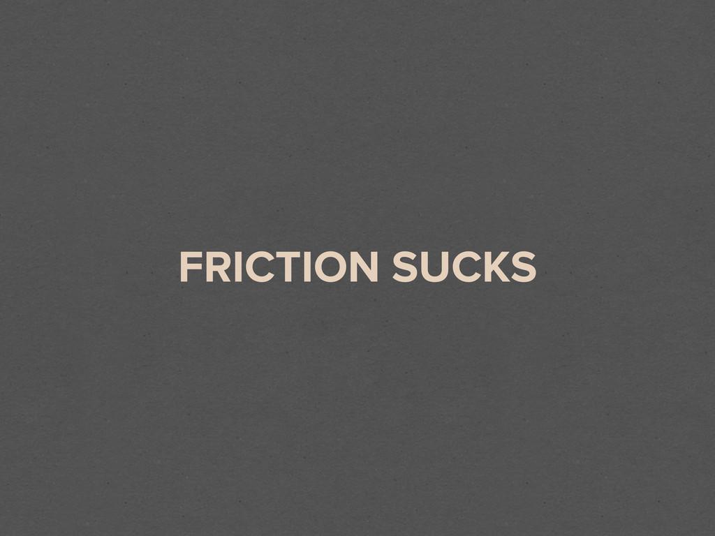 FRICTION SUCKS