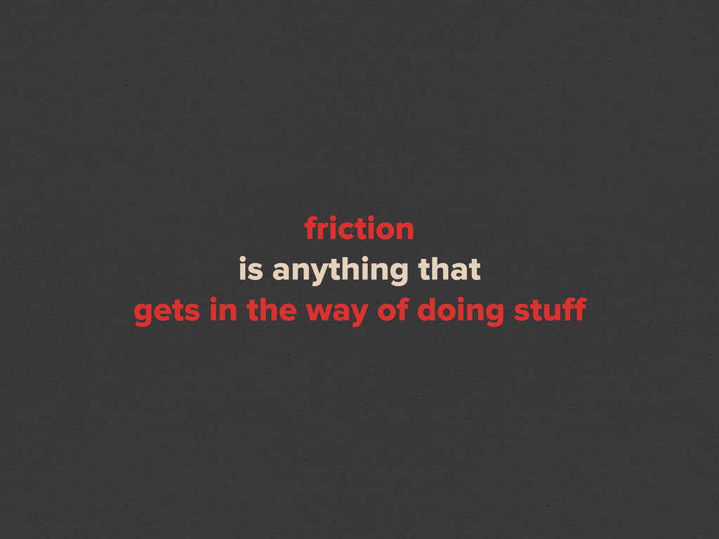 friction is anything that gets in the way of do...