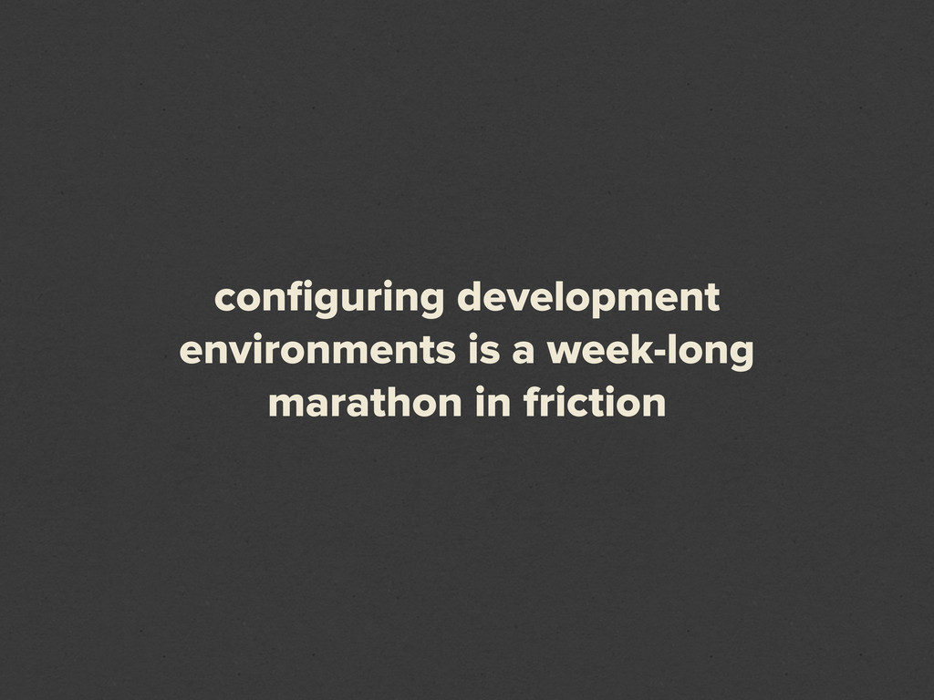 configuring development environments is a week-l...