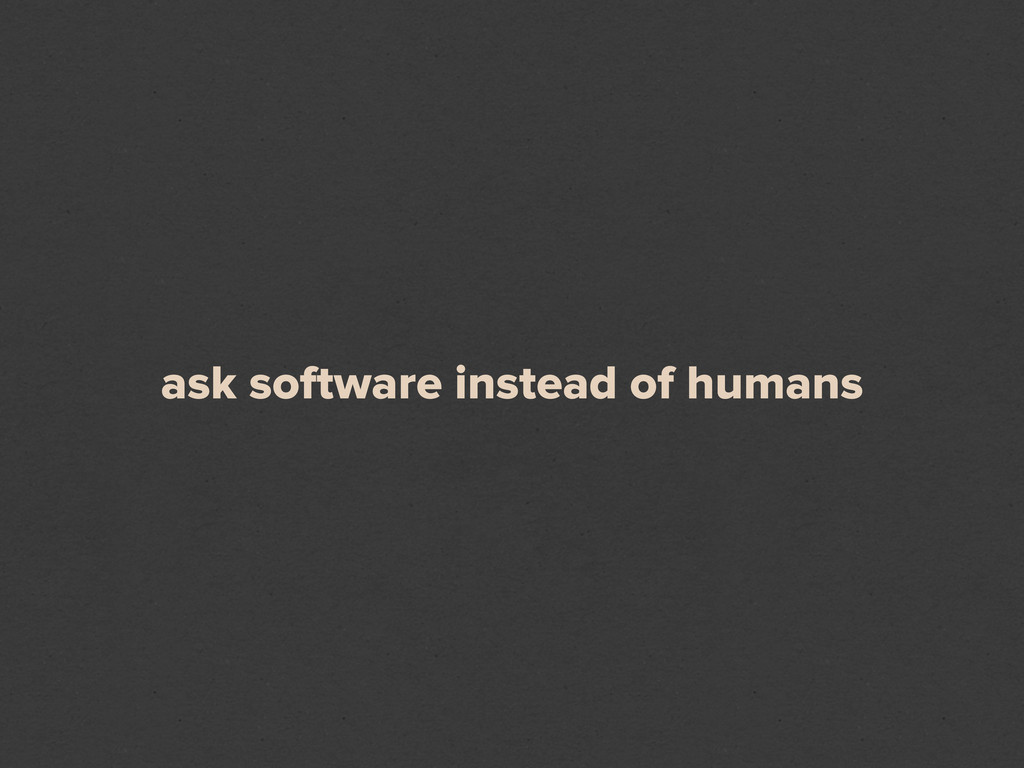 ask software instead of humans