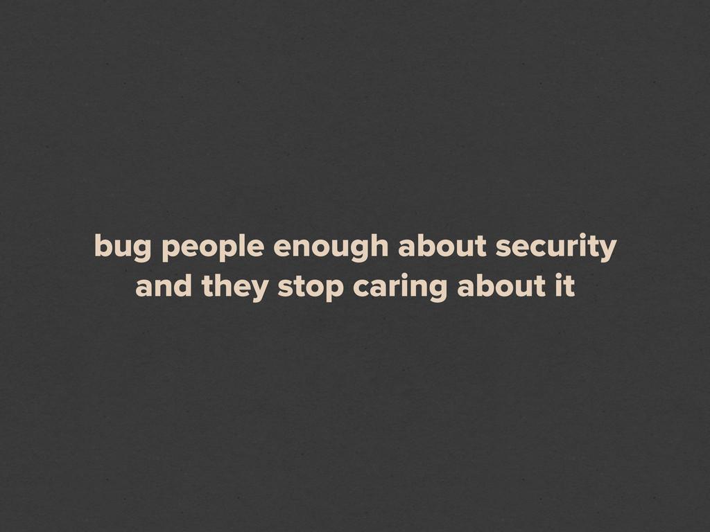 bug people enough about security and they stop ...