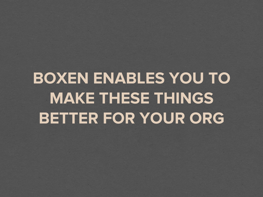 BOXEN ENABLES YOU TO MAKE THESE THINGS BETTER F...