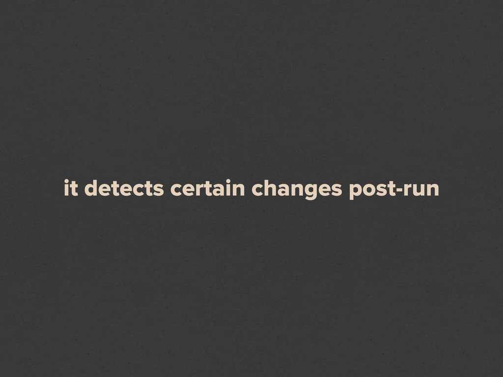 it detects certain changes post-run