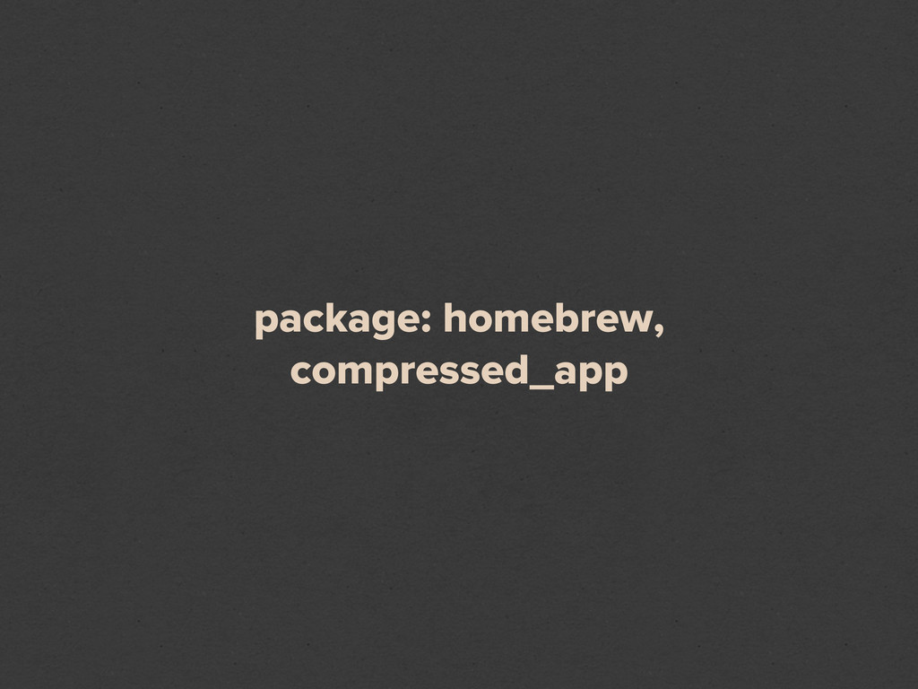 package: homebrew, compressed_app