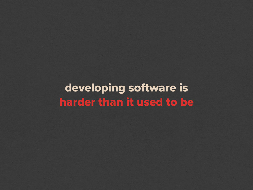 developing software is harder than it used to be