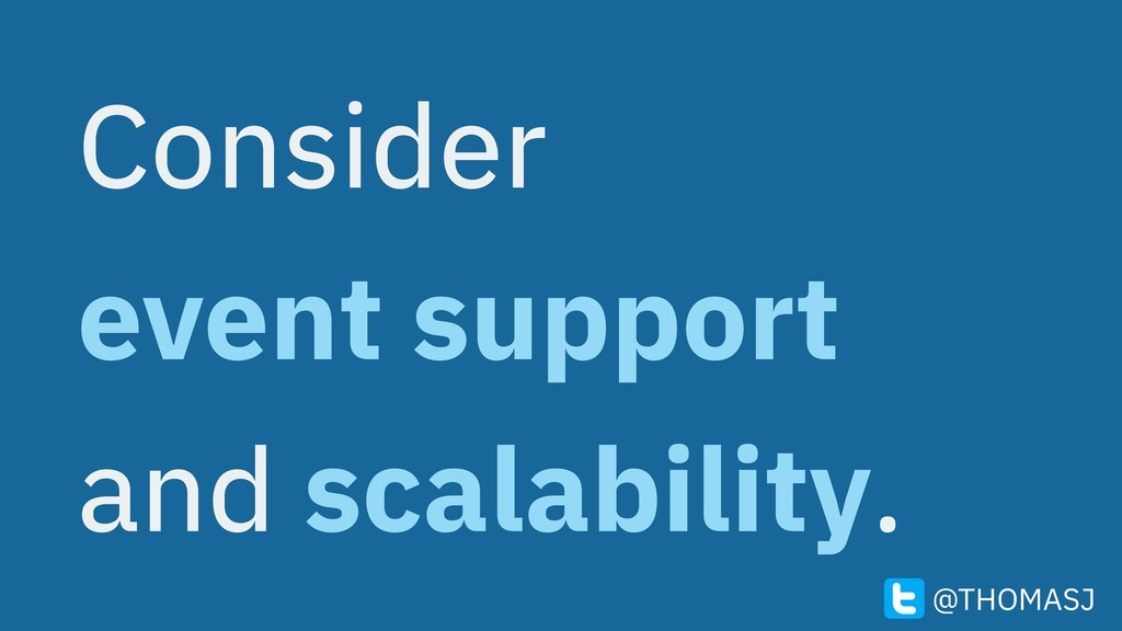 Consider event support and scalability. @THOMASJ