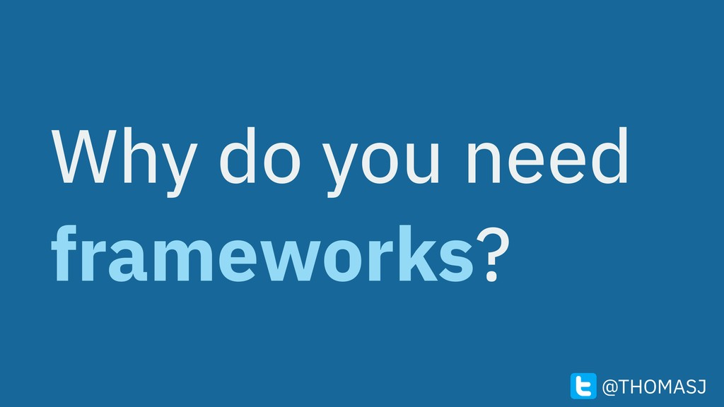 Why do you need frameworks? @THOMASJ
