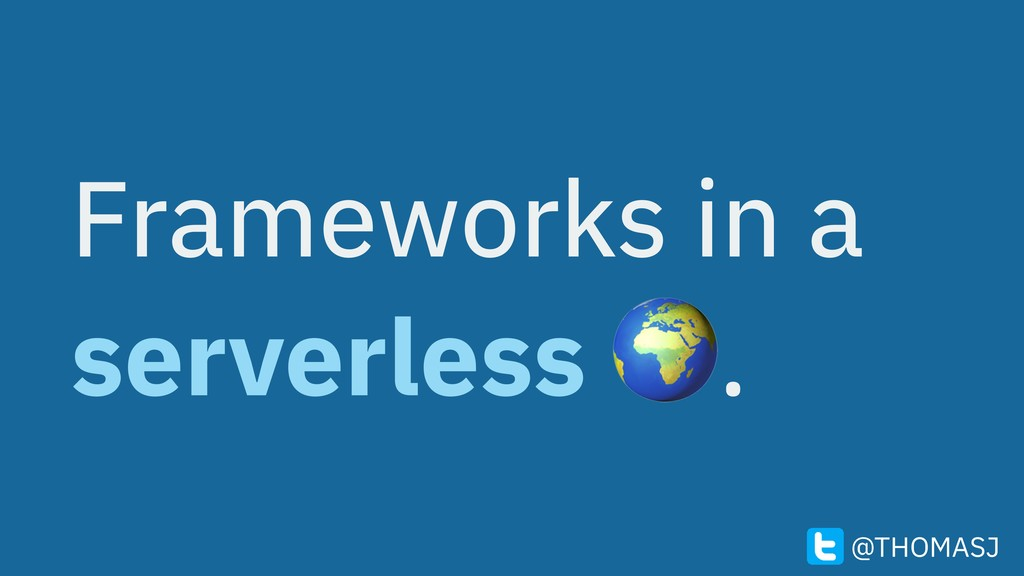 Frameworks in a serverless . @THOMASJ