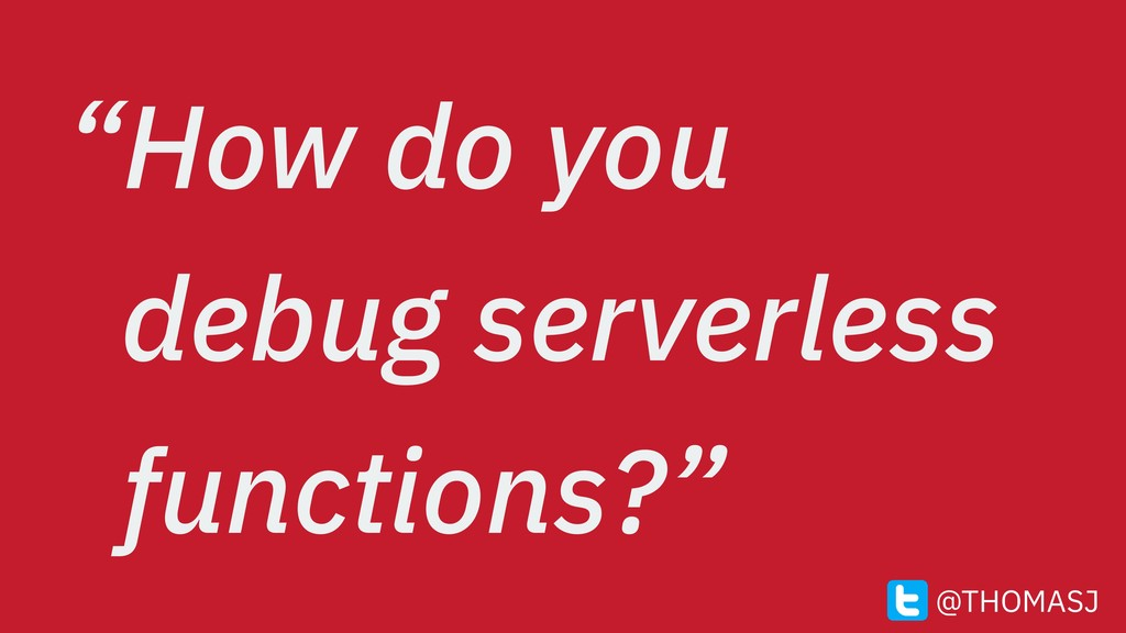 """How do you debug serverless functions?"" @THOMA..."