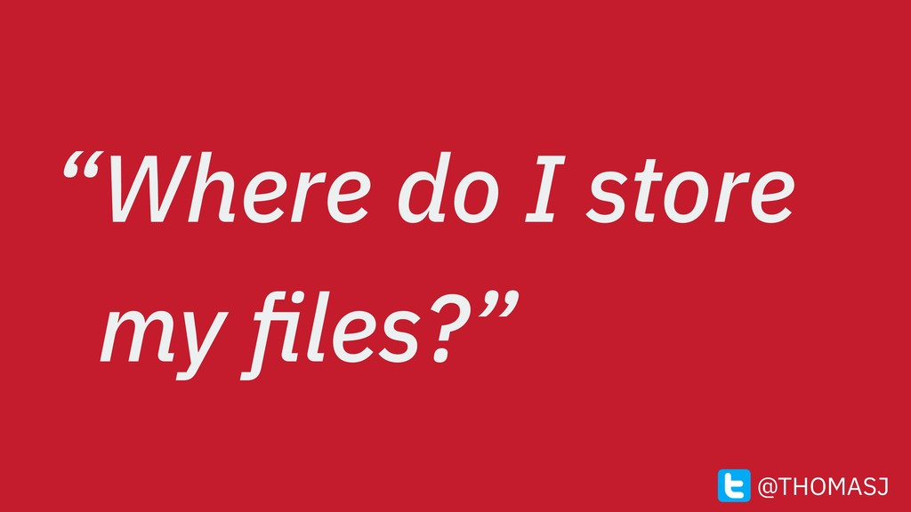 """Where do I store my files?"" @THOMASJ"