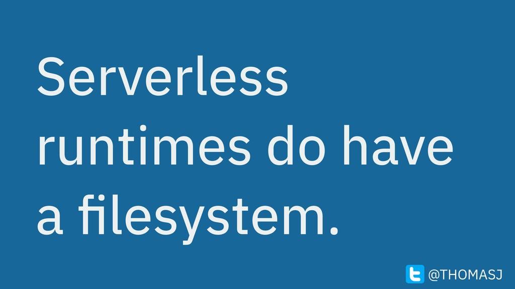Serverless runtimes do have a filesystem. @THOMA...
