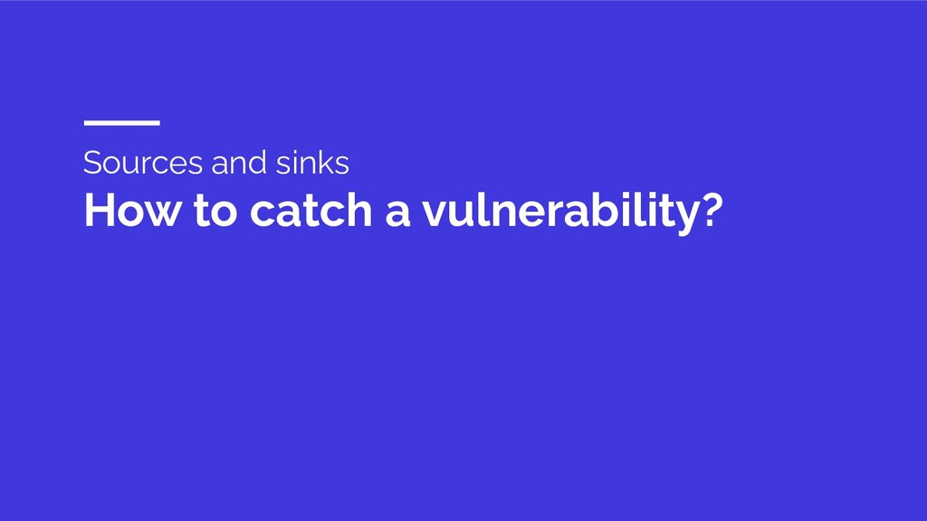 Sources and sinks How to catch a vulnerability?