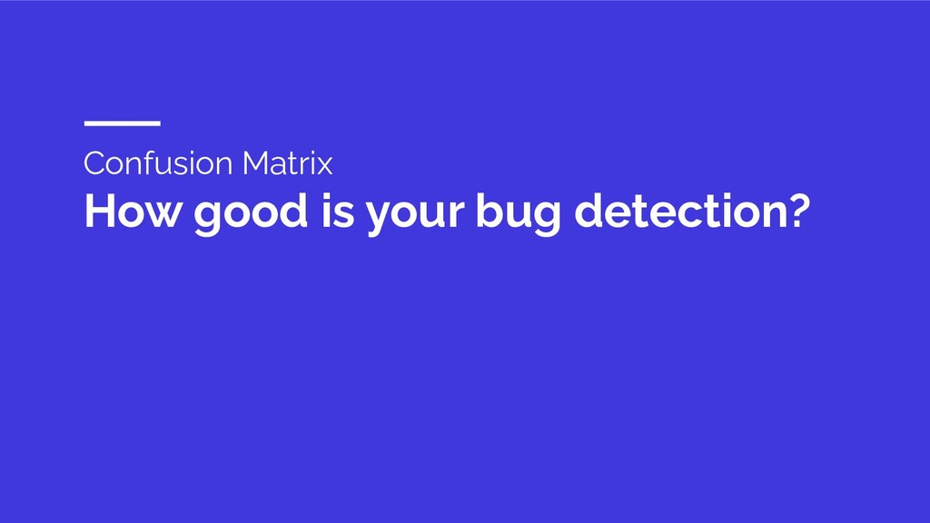Confusion Matrix How good is your bug detection?