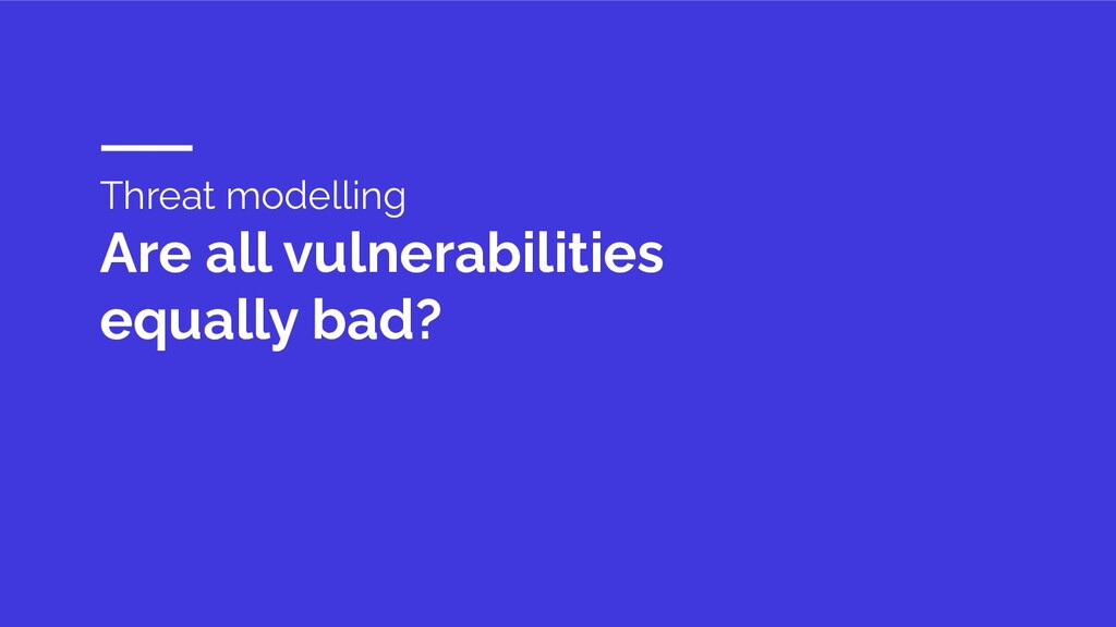 Threat modelling Are all vulnerabilities equall...