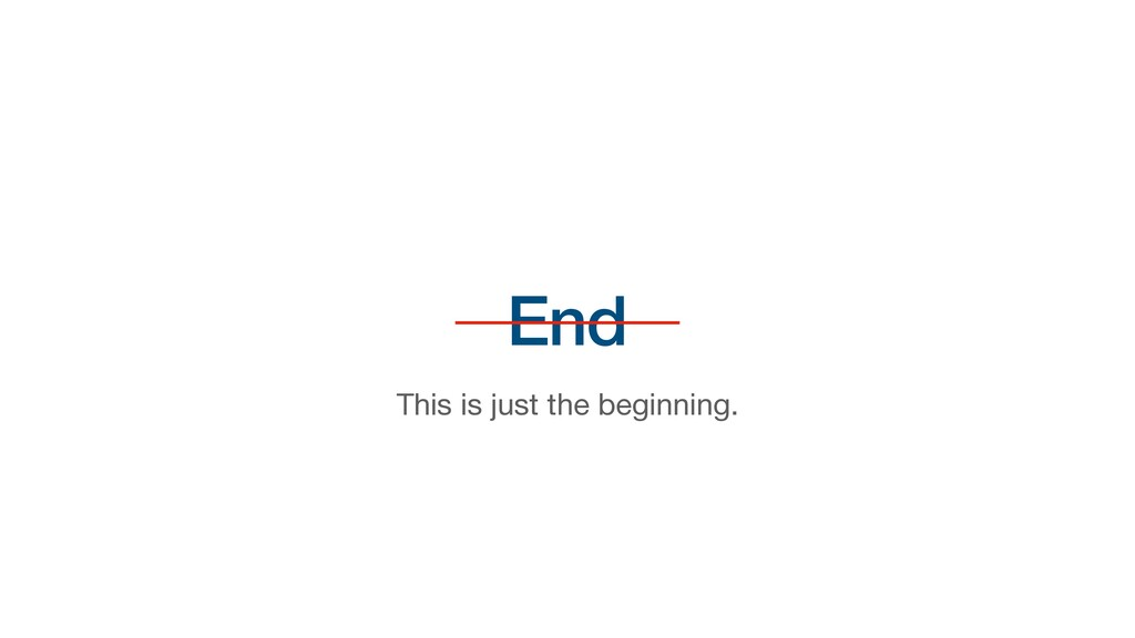 End This is just the beginning.