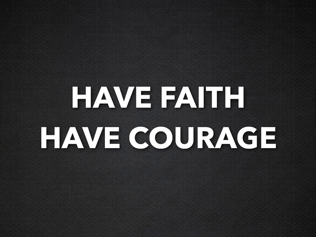 HAVE FAITH HAVE COURAGE