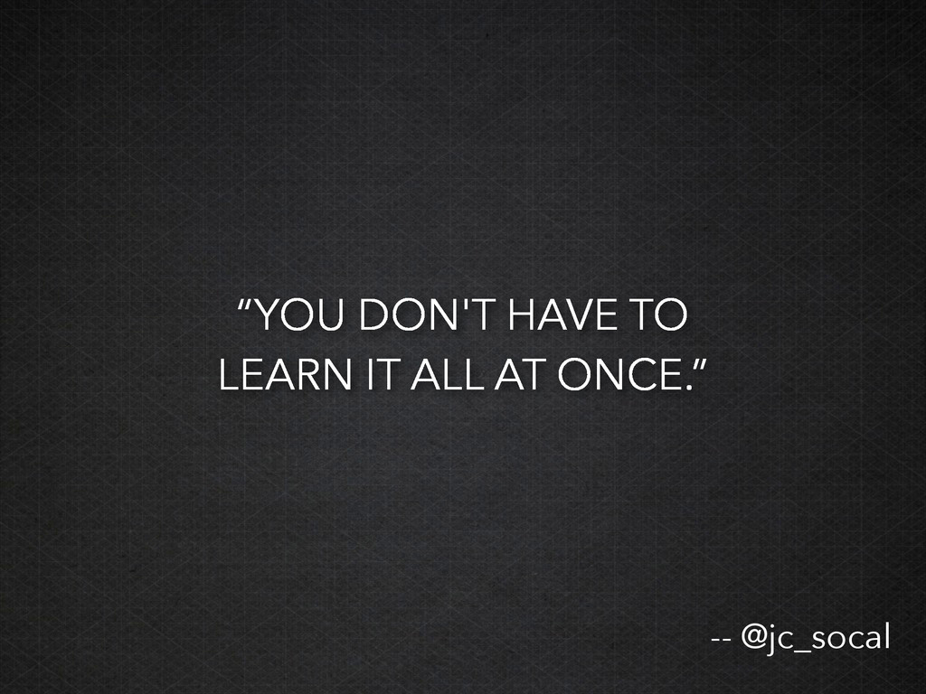 """""""YOU DON'T HAVE TO LEARN IT ALL AT ONCE."""" -- @j..."""