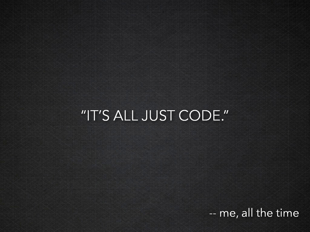 """""""IT'S ALL JUST CODE."""" -- me, all the time"""