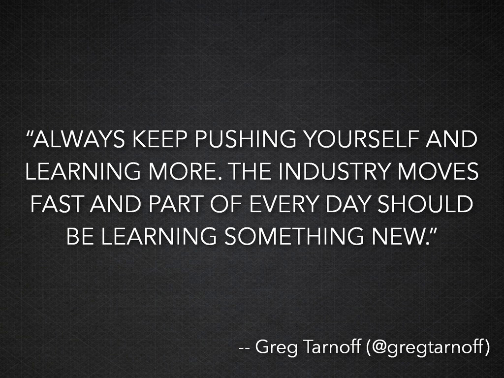 """""""ALWAYS KEEP PUSHING YOURSELF AND LEARNING MORE..."""