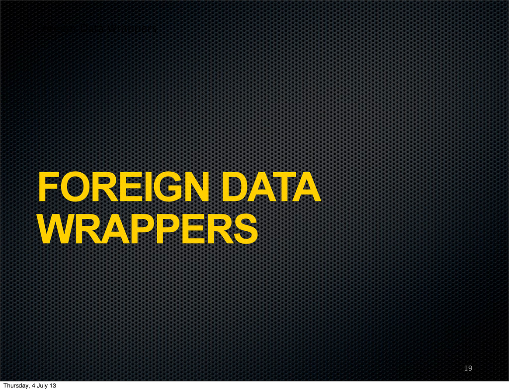Foreign Data Wrappers FOREIGN DATA WRAPPERS 19 ...