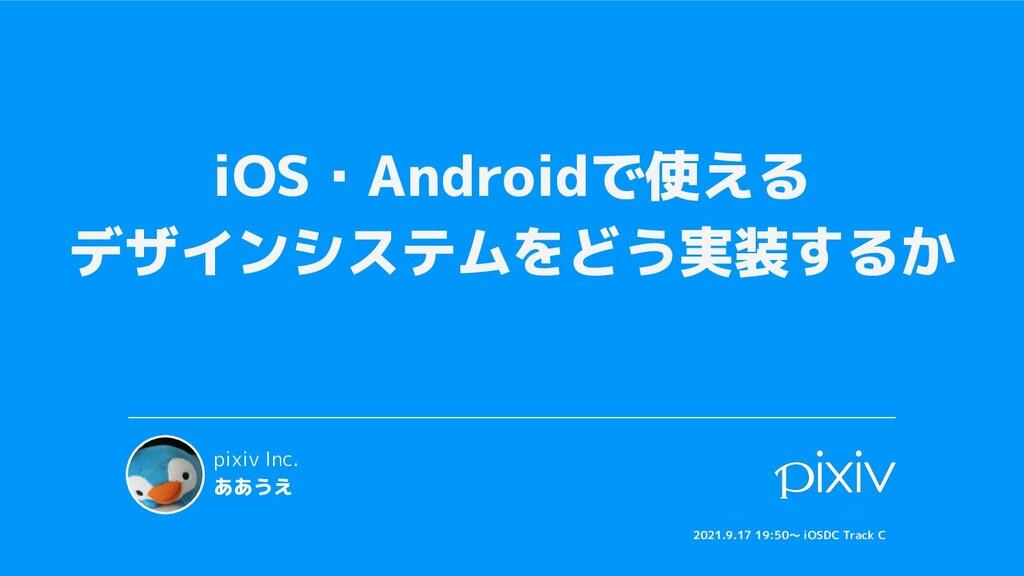 iOS・Androidで使える デザインシステムをどう実装するか pixiv Inc. ああう...