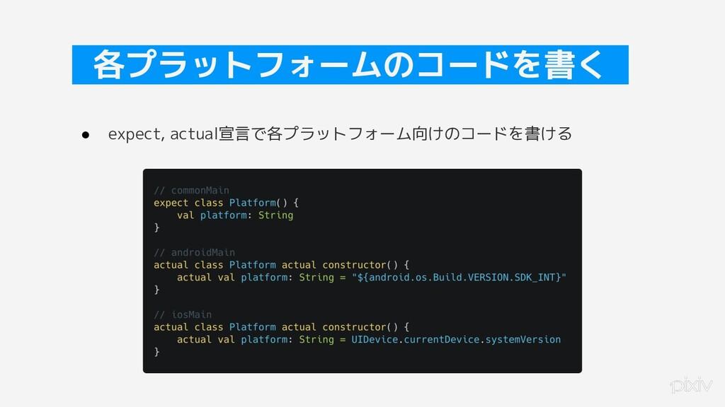22 各プラットフォームのコードを書く ● expect, actual宣言で各プラットフォー...