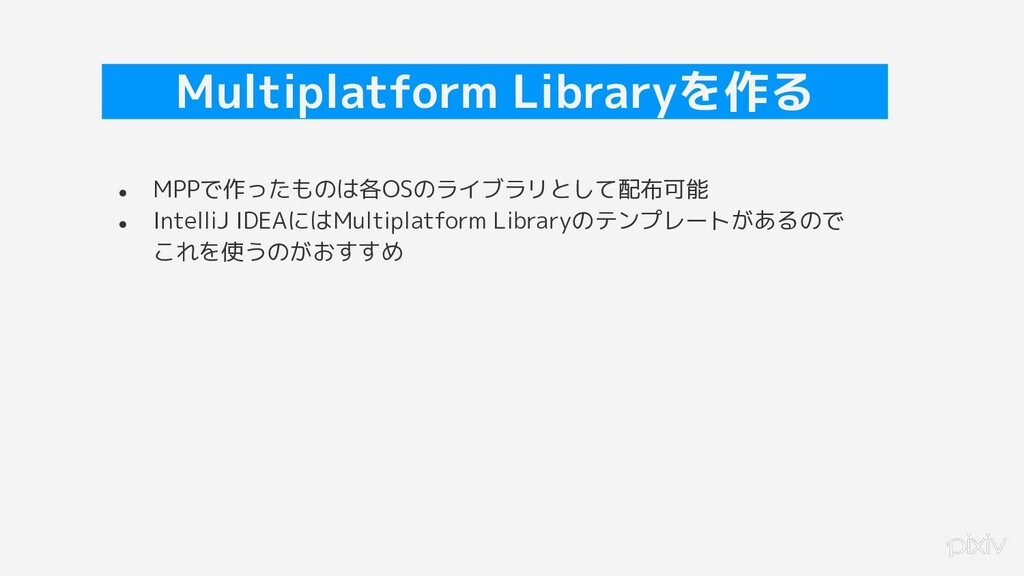 27 Multiplatform Libraryを作る ● MPPで作ったものは各OSのライブ...