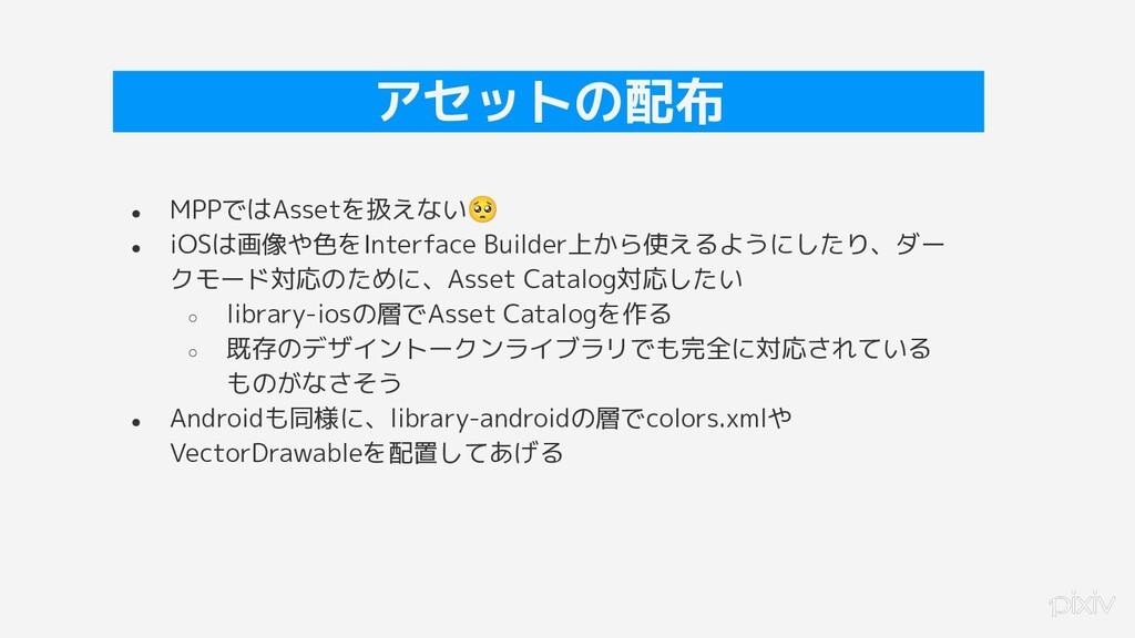 31 アセットの配布 ● MPPではAssetを扱えない🥺 ● iOSは画像や色をInterf...