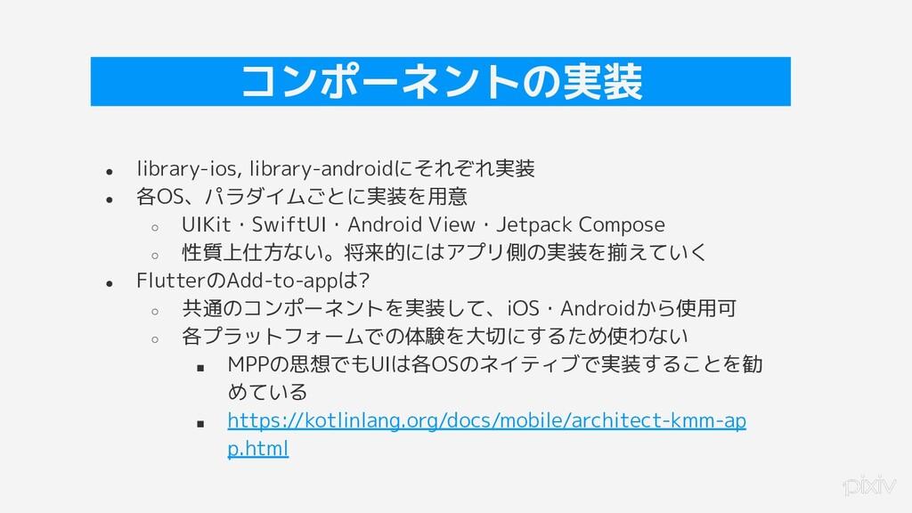 35 コンポーネントの実装 ● library-ios, library-androidにそれ...