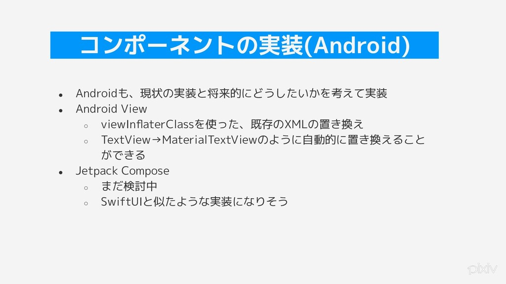 42 コンポーネントの実装(Android) ● Androidも、現状の実装と将来的にどうし...