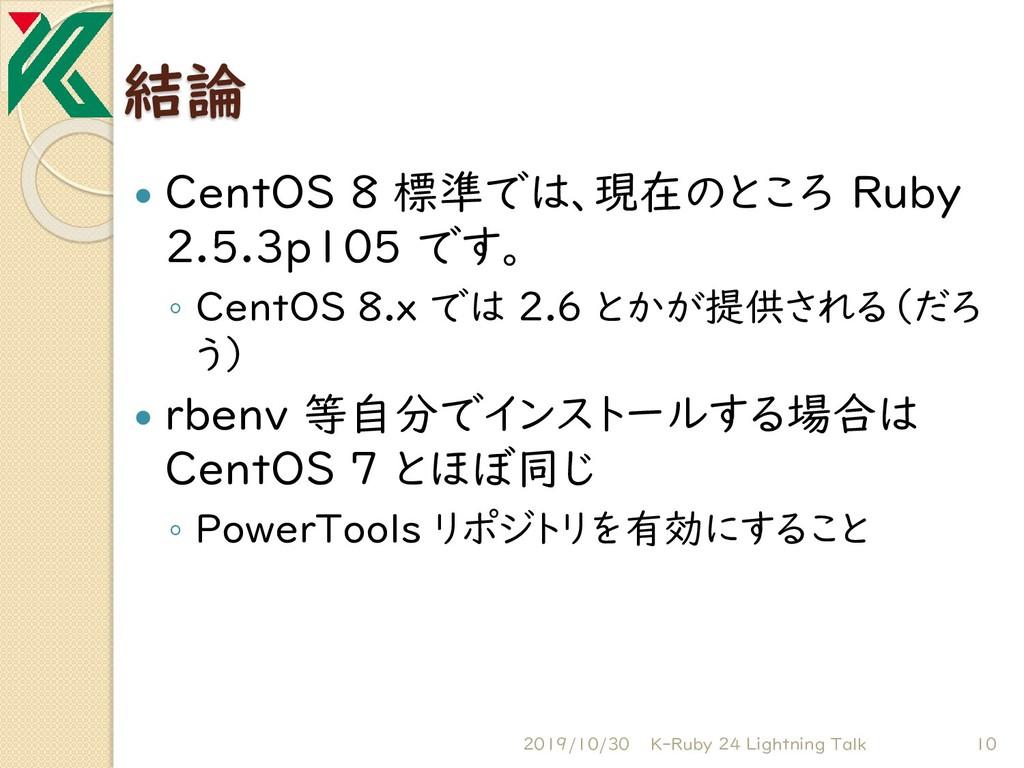 結論  CentOS 8 標準では、現在のところ Ruby 2.5.3p105 です。 ◦ ...