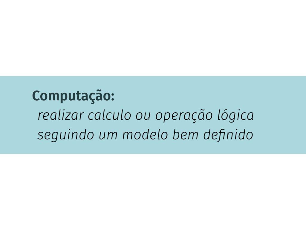 Computação: realizar calculo ou operação lógica...