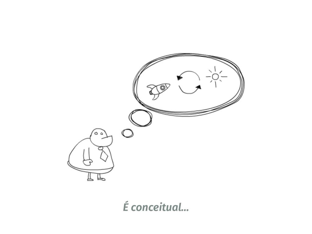 É conceitual…