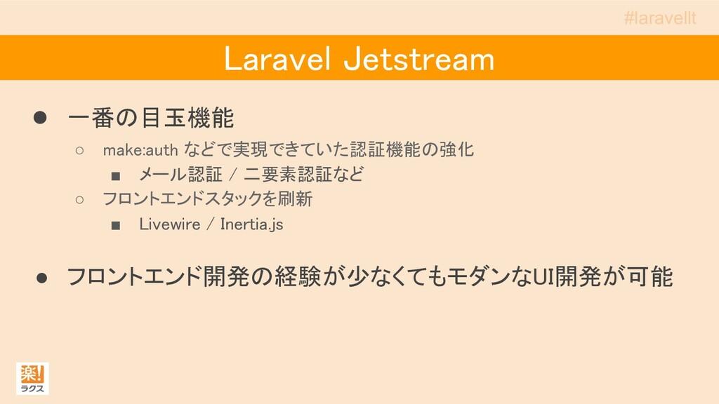 Laravel Jetstream ● 一番の目玉機能 ○ make:auth などで実現...