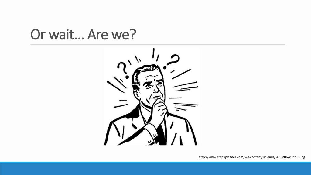Or wait… Are we? http://www.stepupleader.com/wp...