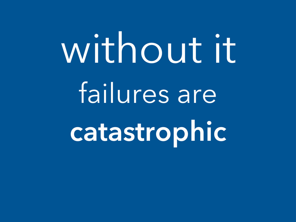without it failures are catastrophic