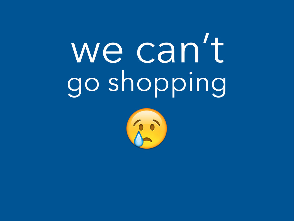 we can't go shopping !