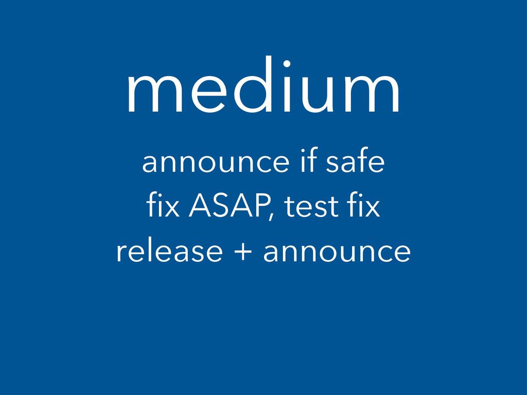 medium announce if safe fix ASAP, test fix rele...