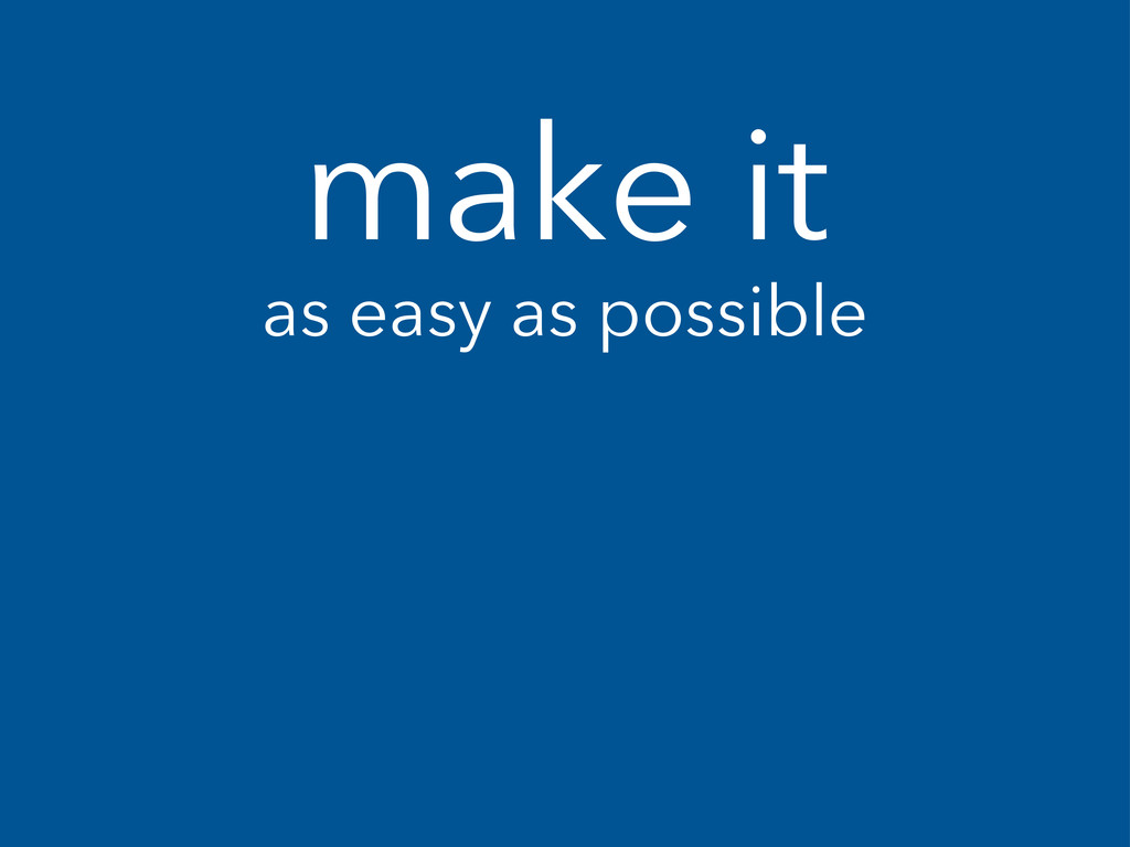 make it as easy as possible