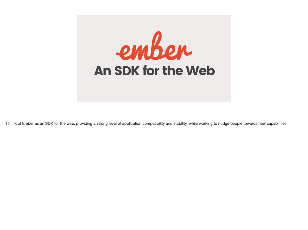 An SDK for the Web I think of Ember as an SDK f...