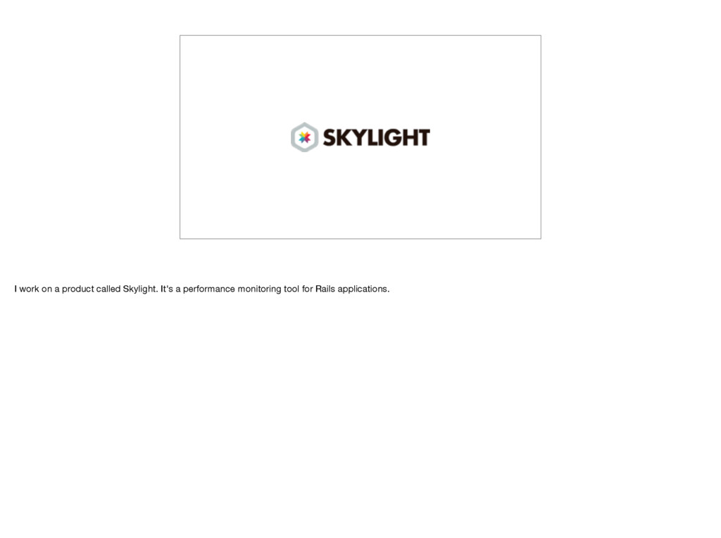 I work on a product called Skylight. It's a per...
