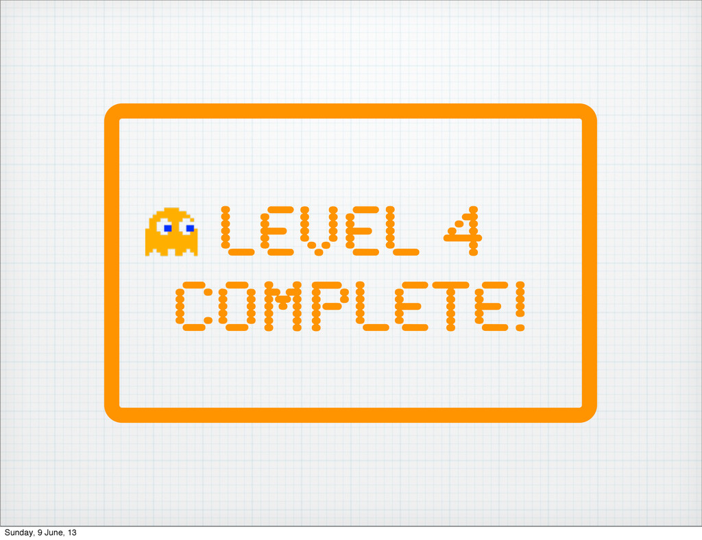 Level 4 Complete! Sunday, 9 June, 13