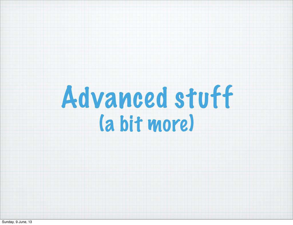 Advanced stuff (a bit more) Sunday, 9 June, 13