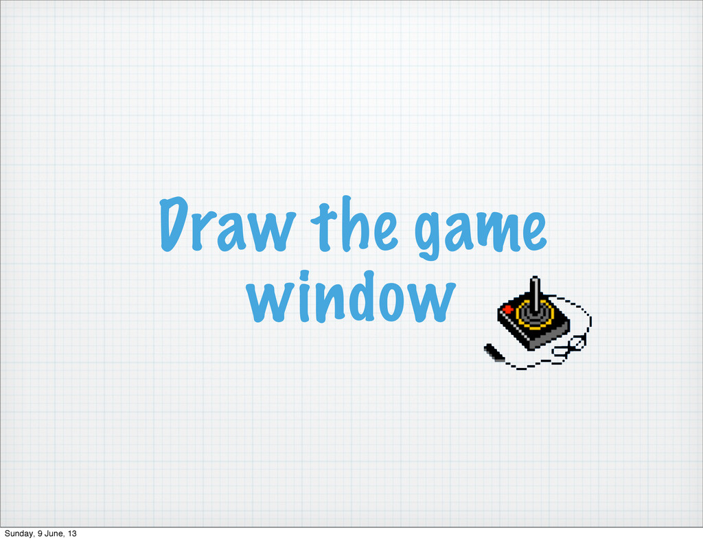 Draw the game window Sunday, 9 June, 13