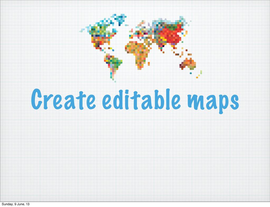 Create editable maps Sunday, 9 June, 13