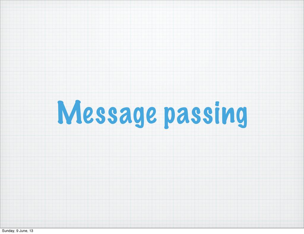 Message passing Sunday, 9 June, 13