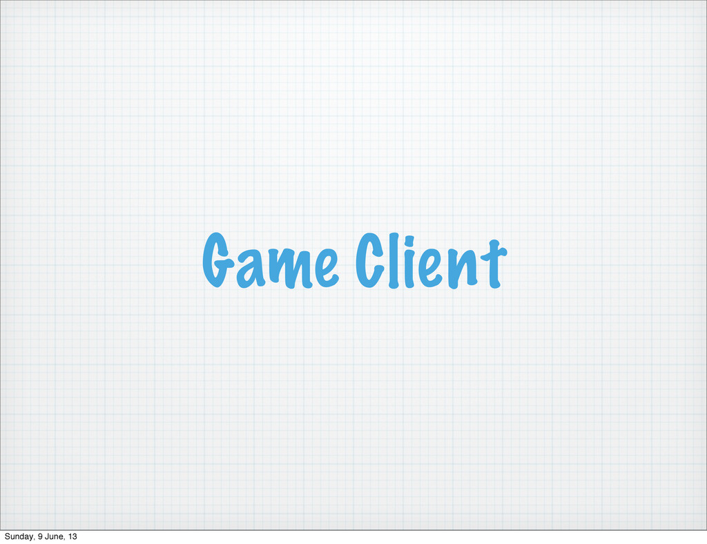 Game Client Sunday, 9 June, 13