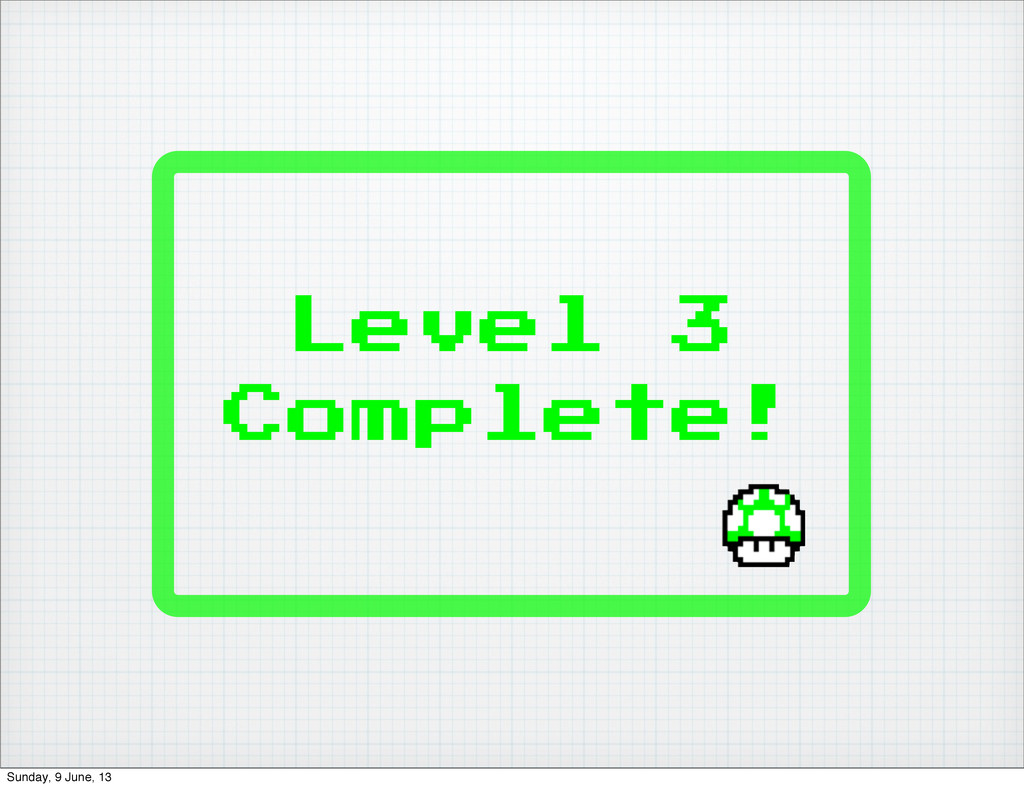 Level 3 Complete! Sunday, 9 June, 13