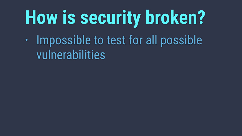 • Impossible to test for all possible vulnerabi...